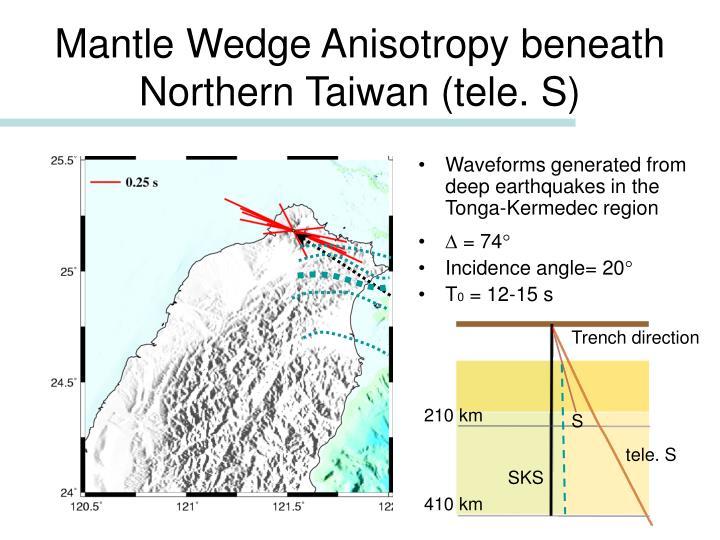 Mantle Wedge Anisotropy beneath Northern Taiwan (tele. S)
