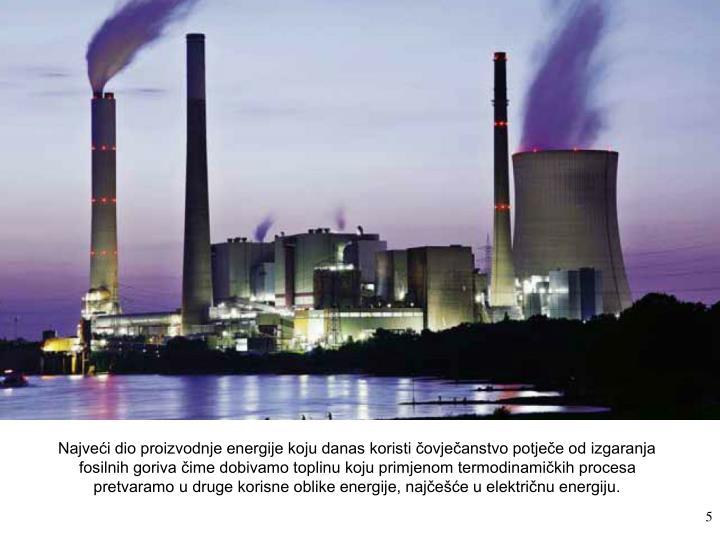 Najveći dio proizvodnje energije koju danas koristi čovječanstvo potječe od izgaranja fosilnih goriva čime dobivamo toplinu koju primjenom termodinamičkih procesa pretvaramo u druge korisne oblike energije, najčešće u električnu energiju.