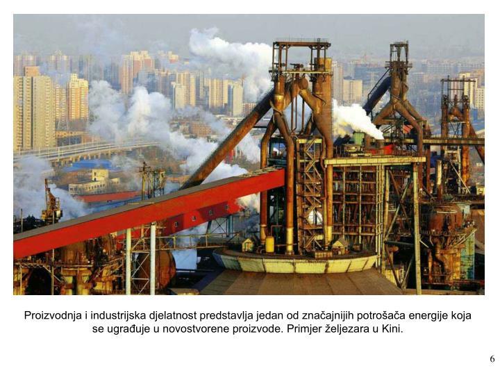 Proizvodnja i industrijska djelatnost predstavlja jedan od značajnijih potrošača energije koja se ugrađuje u novostvorene proizvode. Primjer željezara u Kini.