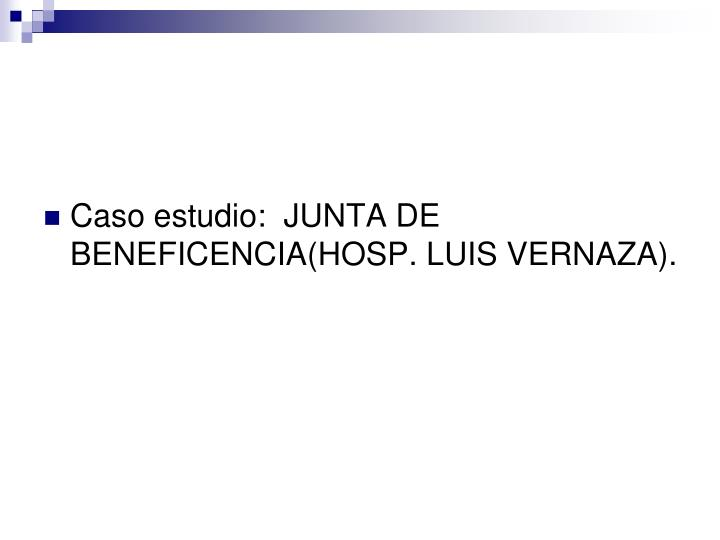 Caso estudio:  JUNTA DE BENEFICENCIA(HOSP. LUIS VERNAZA).