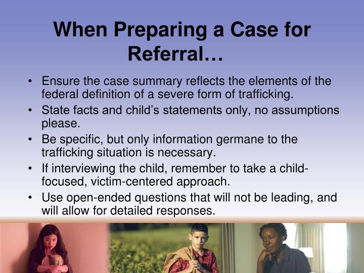 When Preparing a Case for Referral…