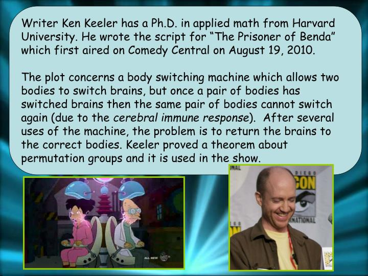 "Writer Ken Keeler has a Ph.D. in applied math from Harvard University. He wrote the script for ""The Prisoner of Benda"" which first aired on Comedy Central on August 19, 2010."