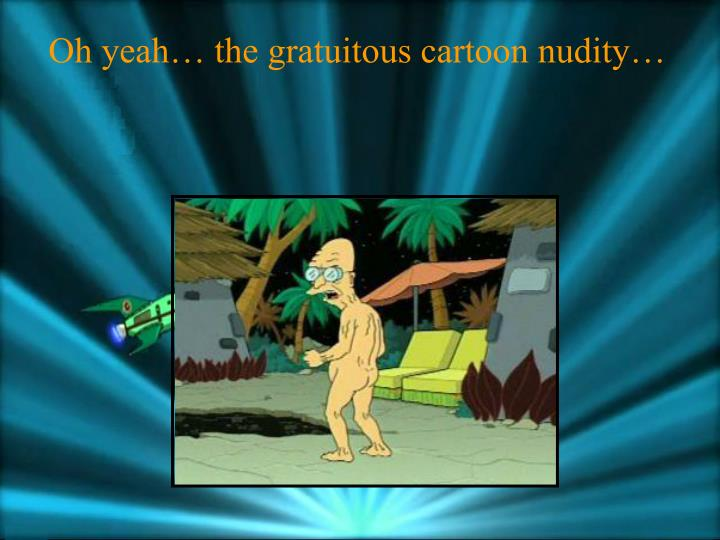 Oh yeah… the gratuitous cartoon nudity…