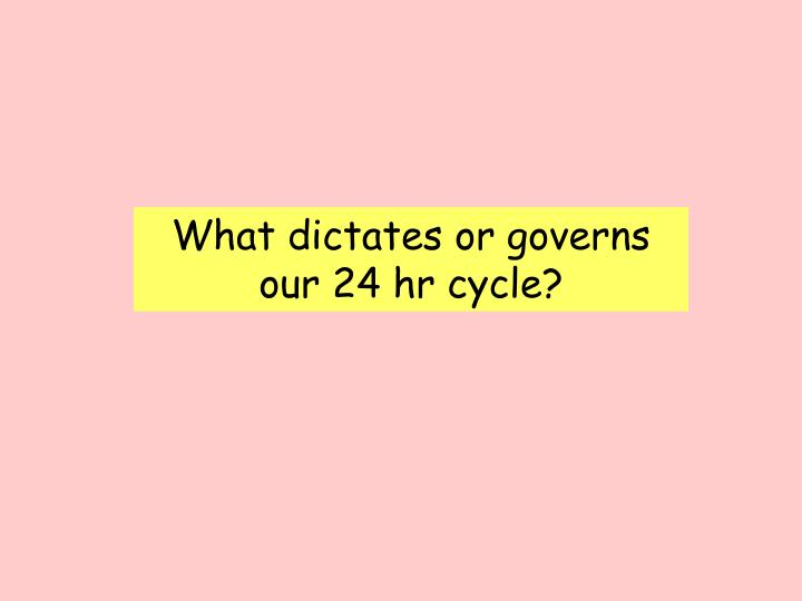 What dictates or governs our 24 hr cycle?