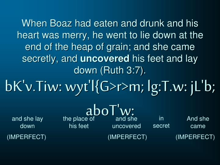 When Boaz had eaten and drunk and his heart was merry, he went to lie down at the end of the heap of grain; and she came secretly, and