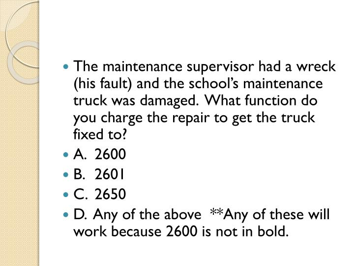 The maintenance supervisor had a wreck (his fault) and the school's maintenance truck was damaged.  What function do you charge the repair to get the truck fixed to?