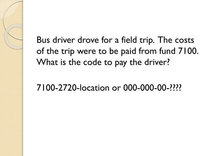 Bus driver drove for a field trip.  The costs of the trip were to be paid from fund 7100.  What is the code to pay the driver?