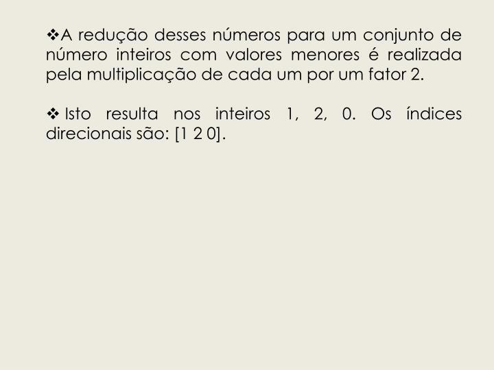 A redução desses números para um conjunto de número inteiros com valores menores é realizada pela multiplicação de cada um por um fator 2.
