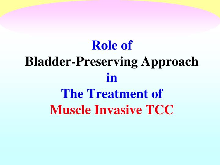 role of bladder preserving approach in the treatment of muscle invasive tcc n.