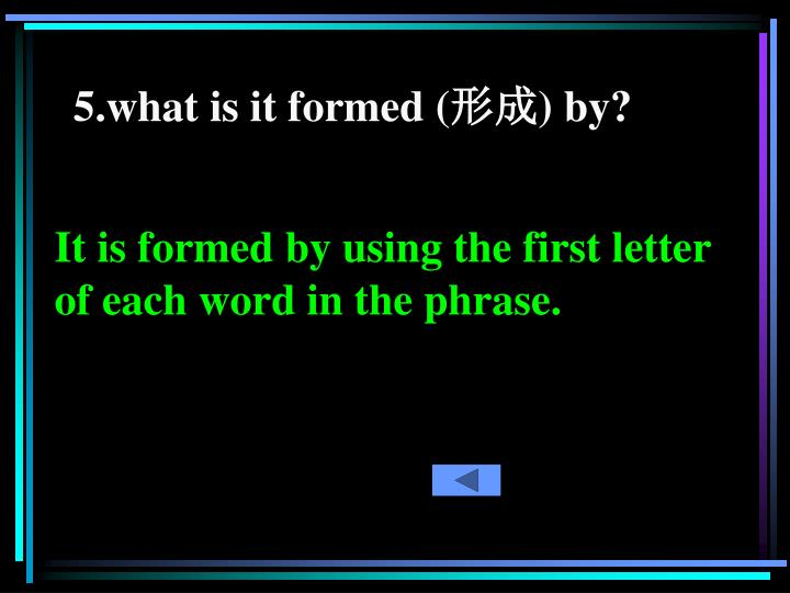 5.what is it formed (