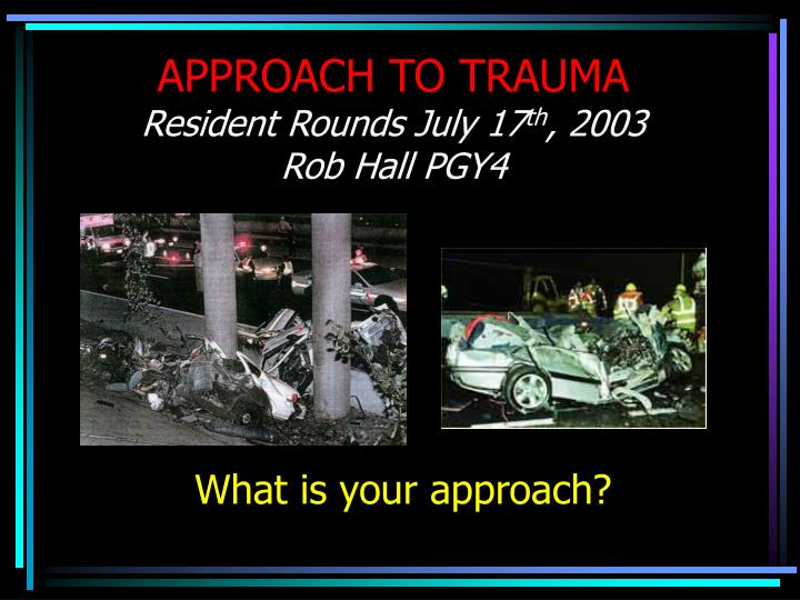 approach to trauma resident rounds july 17 th 2003 rob hall pgy4 n.