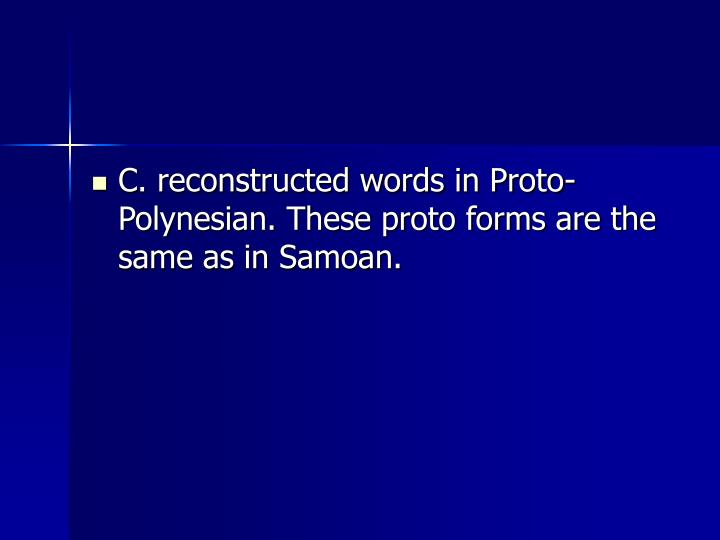 C. reconstructed words in Proto-Polynesian. These proto forms are the same as in Samoan.