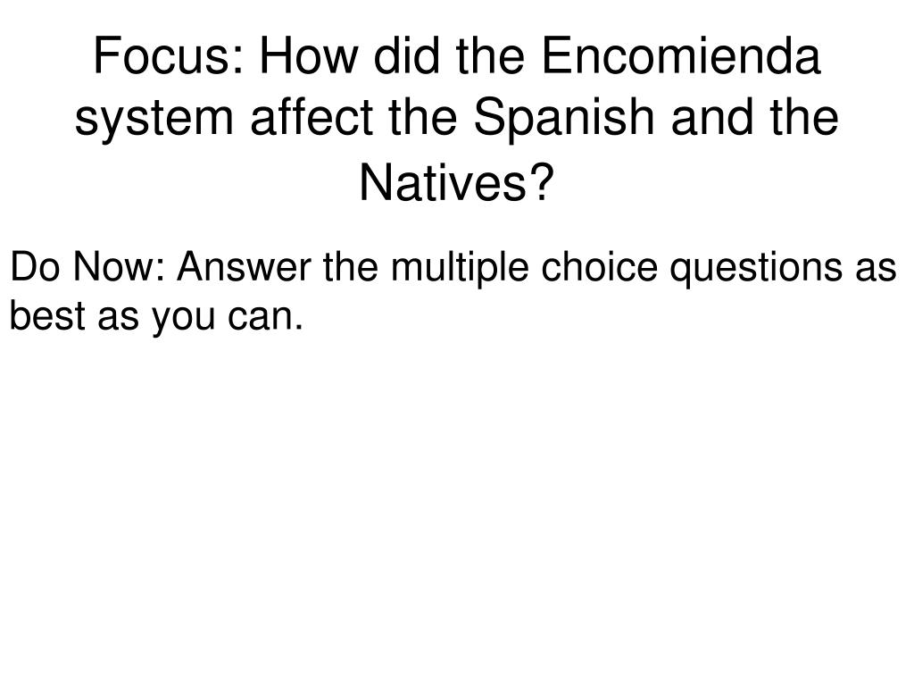 ppt focus how did the encomienda system affect the spanish and