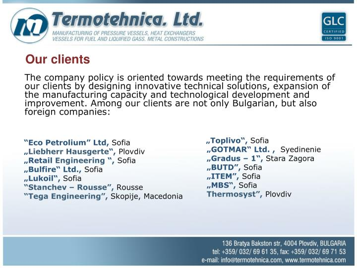 The company policy is oriented towards meeting the requirements of our clients by designing innovative technical solutions, expansion of the manufacturing capacity and technological development and improvement. Among our clients are not only Bulgarian, but also foreign companies: