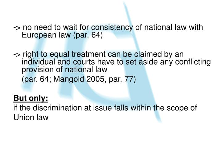 -> no need to wait for consistency of national law with European law (par. 64)