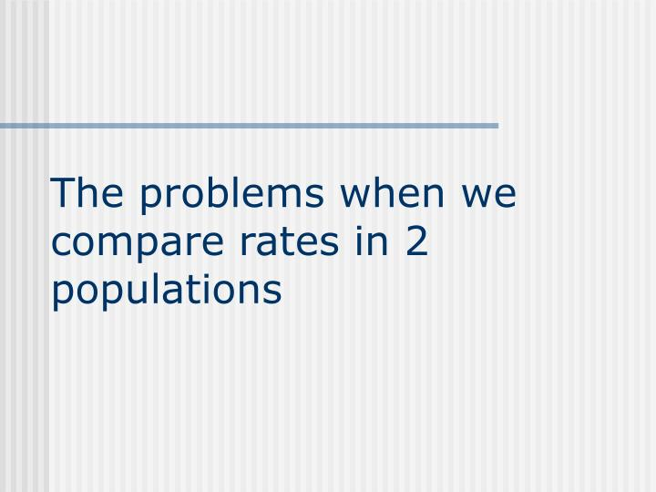 The problems when we compare rates in 2 populations
