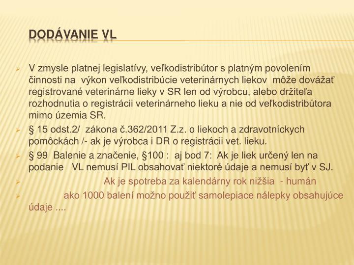 Vzmysle platnej legislatívy, veľkodistribútor splatným povolením činnosti na  výkon veľkodistribúcie veterinárnych liekov  môže dovážať  registrované veterinárne lieky vSR len od výrobcu, alebo držiteľa rozhodnutia oregistrácii veterinárneho lieku a nie od veľkodistribútora mimo územia SR