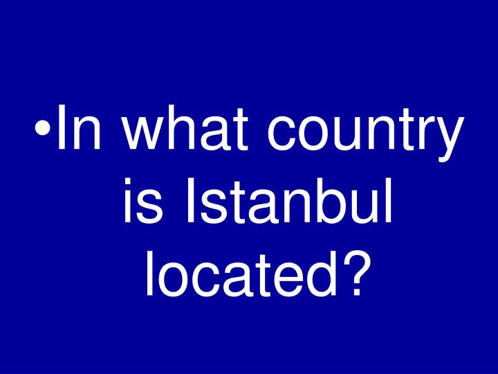 In what country is Istanbul located?
