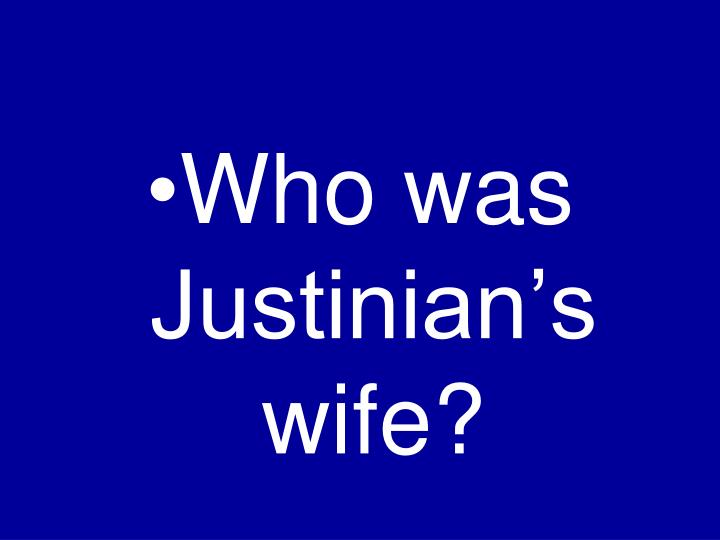 Who was Justinian's wife?