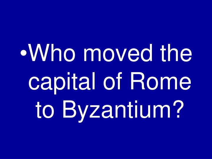 Who moved the capital of Rome to Byzantium?