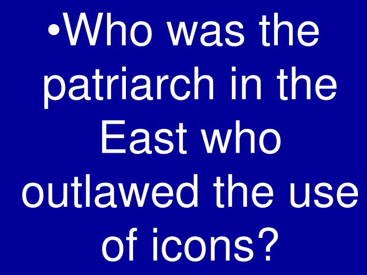 Who was the patriarch in the East who outlawed the use of icons?