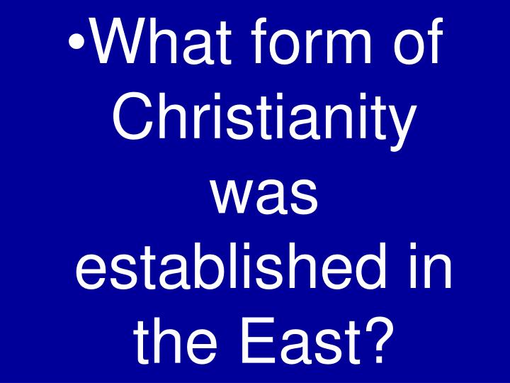 What form of Christianity was established in the East?