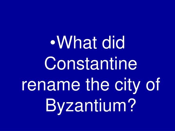 What did Constantine rename the city of Byzantium?