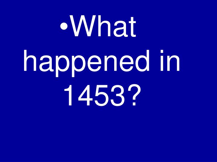 What happened in 1453?