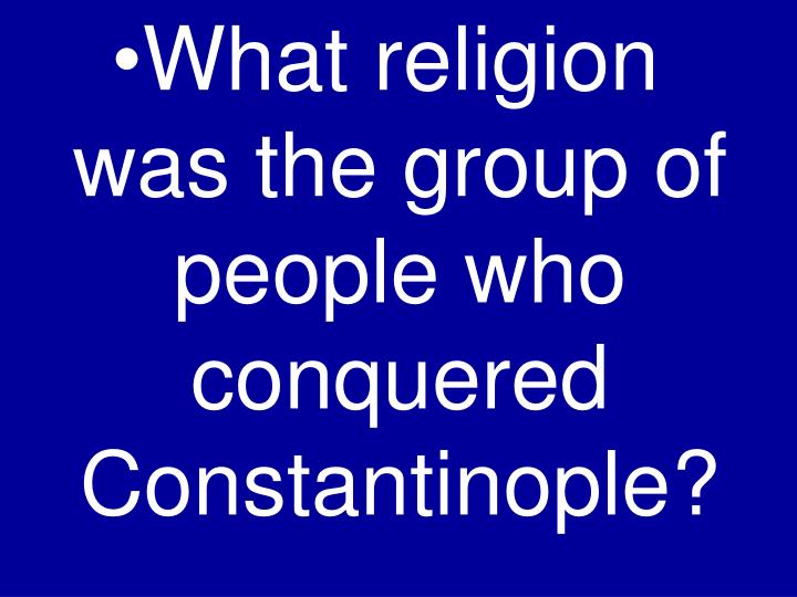 What religion was the group of people who conquered Constantinople?