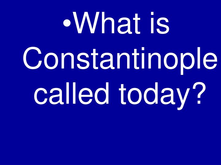 What is Constantinople called today?