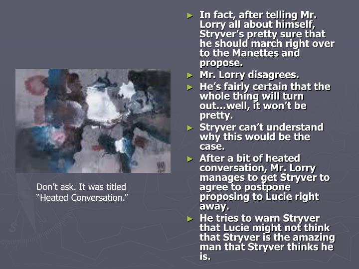 In fact, after telling Mr. Lorry all about himself, Stryver's pretty sure that he should march right over to the Manettes and propose.