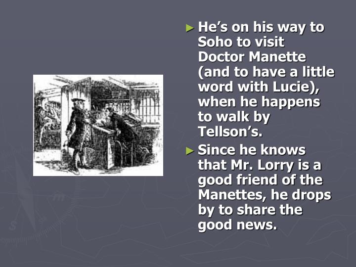 He's on his way to Soho to visit Doctor Manette (and to have a little word with Lucie), when he happens to walk by Tellson's.