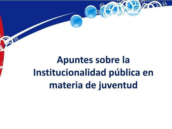 Apuntes sobre la Institucionalidad pública en materia de juventud