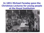 in 1851 michael faraday gave the christmas lectures for young people at the royal institution