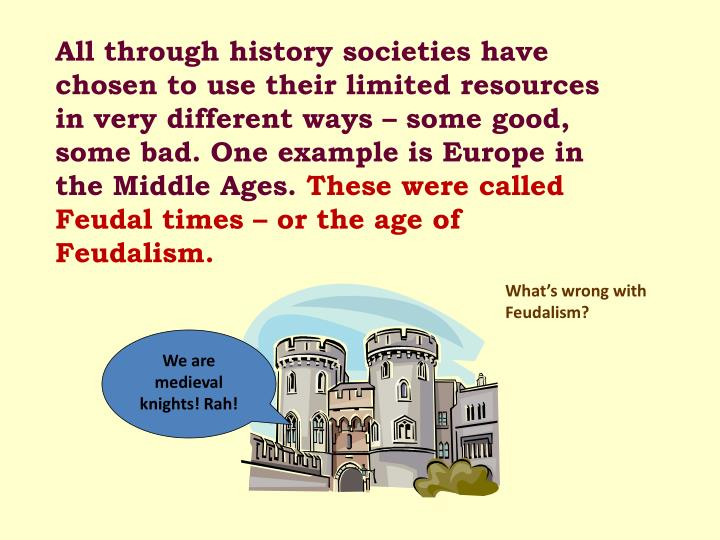All through history societies have chosen to use their limited resources in very different ways – some good, some bad. One example is Europe in the Middle Ages.