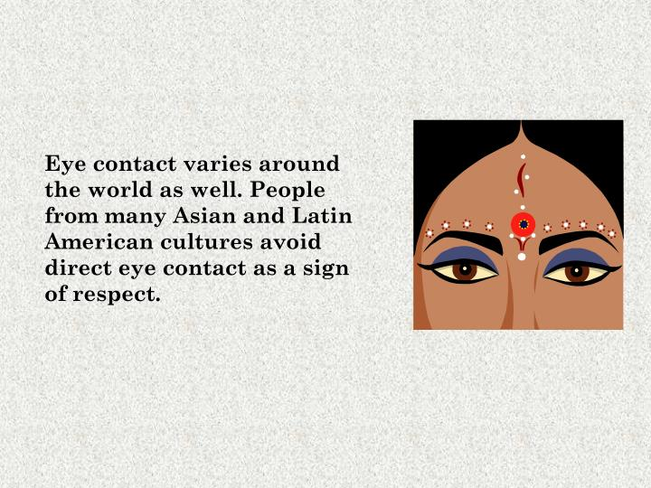 Eye contact varies around the world as well. People from many Asian and Latin American cultures avoid direct eye contact as a sign of respect.