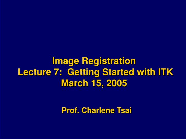 image registration lecture 7 getting started with itk march 15 2005 n.