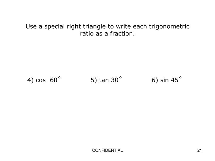 Use a special right triangle to write each trigonometric ratio as a fraction.