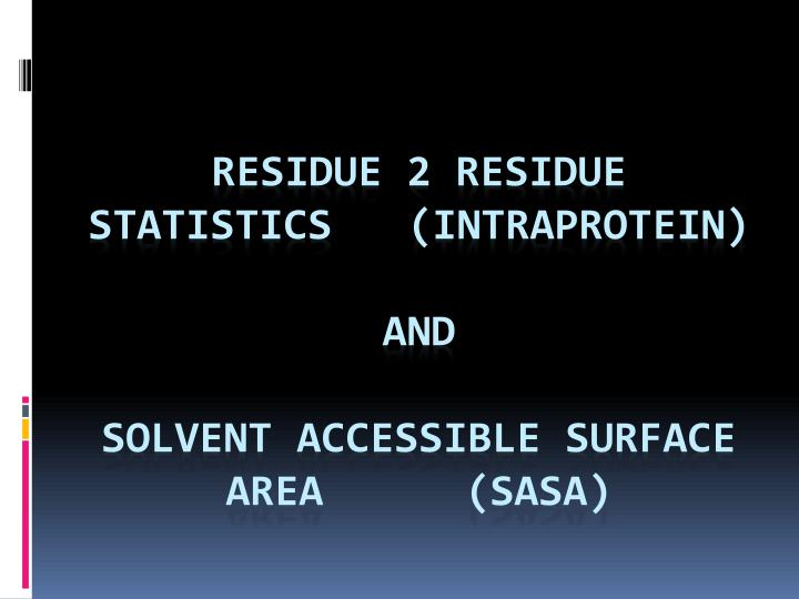 Residue 2 residue statistics intraprotein and solvent accessible surface area sasa