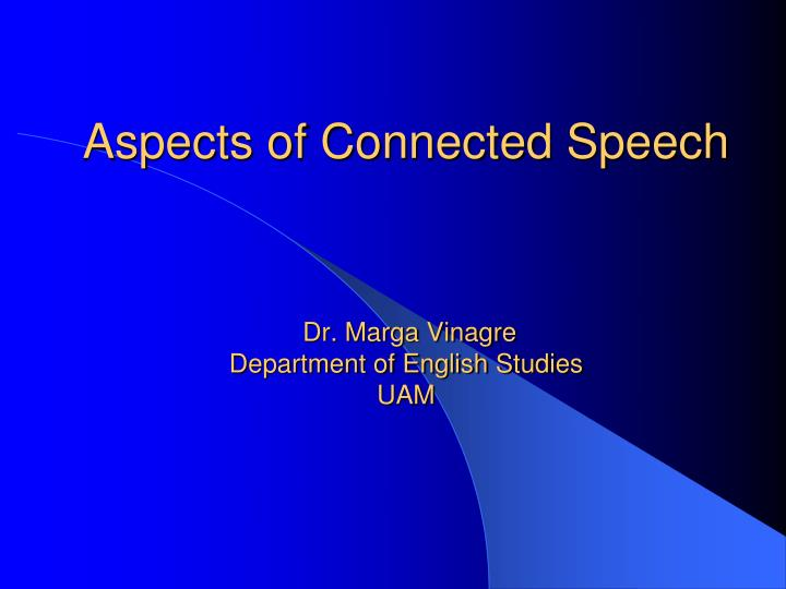 aspects of connected speech dr marga vinagre department of english studies uam n.
