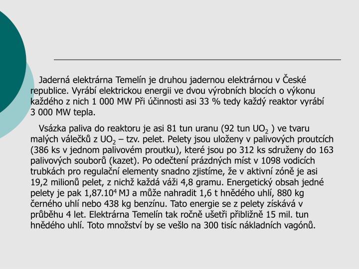 Jaderná elektrárna Temelín je druhou jadernou elektrárnou v České republice. Vyrábí elektrickou energii ve dvou výrobních blocích o výkonu každého z nich 1 000 MW Při účinnosti asi 33 % tedy každý reaktor vyrábí  3 000 MW tepla.