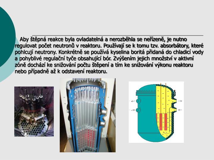 Aby štěpná reakce byla ovladatelná a nerozběhla se neřízeně, je nutno regulovat počet neutronů v reaktoru. Používají se k tomu tzv. absorbátory, které pohlcují neutrony. Konkrétně se používá kyselina boritá přidaná do chladicí vody a pohyblivé regulační tyče obsahující bór. Zvýšením jejich množství v aktivní zóně dochází ke snižování počtu štěpení a tím ke snižování výkonu reaktoru nebo případně až k odstavení reaktoru.