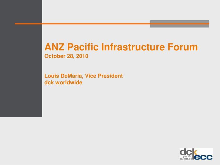 anz pacific infrastructure forum october 28 2010 louis demaria vice president dck worldwide n.