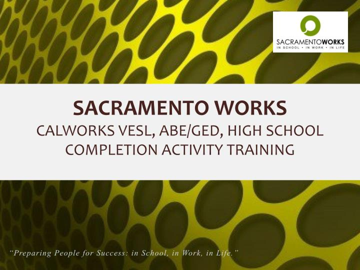 sacramento works calworks vesl abe ged high school completion activity training n.