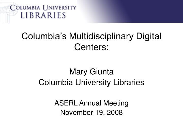 Columbia s multidisciplinary digital centers