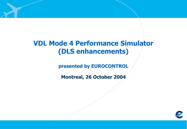 Vdl mode 4 performance simulator dls enhancements presented by eurocontrol