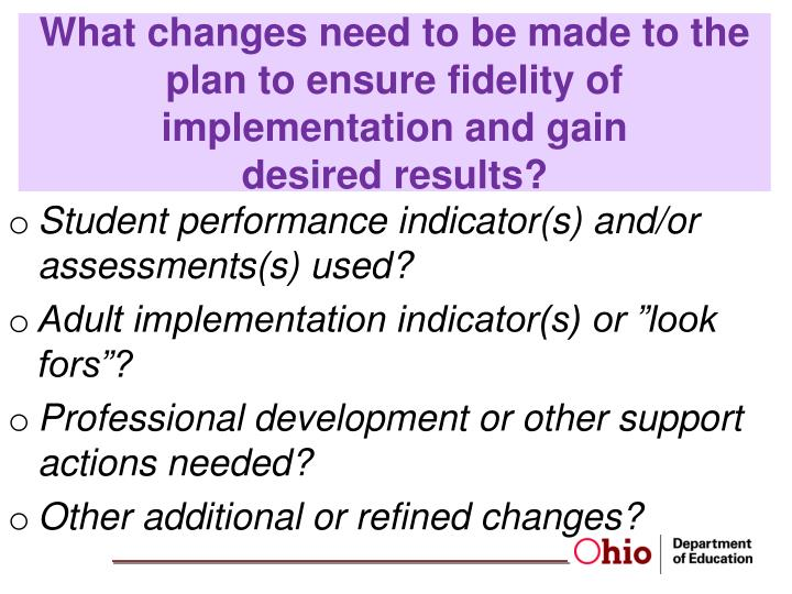 What changes need to be made to the plan to ensure fidelity of implementation and gain             desired results?
