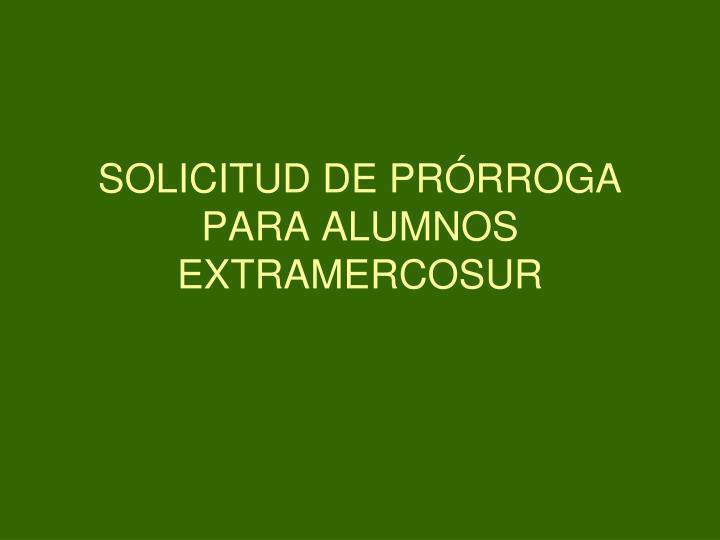 SOLICITUD DE PRÓRROGA PARA ALUMNOS EXTRAMERCOSUR