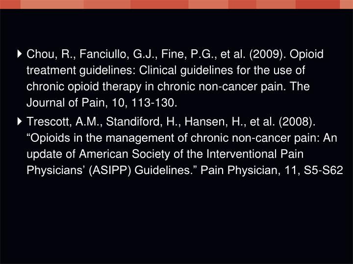 Chou, R., Fanciullo, G.J., Fine, P.G., et al. (2009). Opioid treatment guidelines: Clinical guidelines for the use of chronic opioid therapy in chronic non-cancer pain. The Journal of Pain, 10, 113-130.