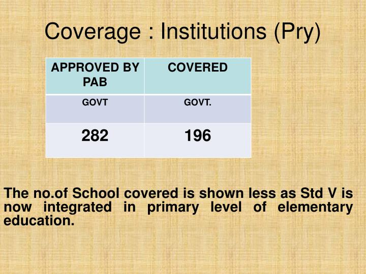 The no.of School covered is shown less as Std V is now integrated in primary level of elementary education.